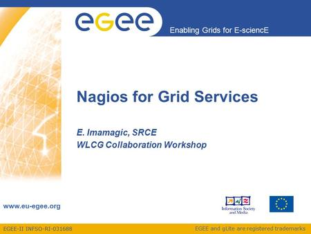 EGEE-II INFSO-RI-031688 Enabling Grids for E-sciencE www.eu-egee.org EGEE and gLite are registered trademarks Nagios for Grid Services E. Imamagic, SRCE.
