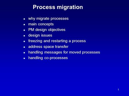 1 Process migration n why migrate processes n main concepts n PM design objectives n design issues n freezing and restarting a process n address space.