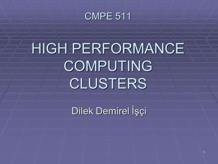 1 CMPE 511 HIGH PERFORMANCE COMPUTING CLUSTERS Dilek Demirel İşçi.