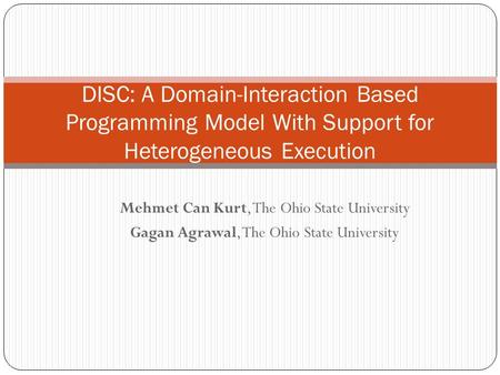 Mehmet Can Kurt, The Ohio State University Gagan Agrawal, The Ohio State University DISC: A Domain-Interaction Based Programming Model With Support for.