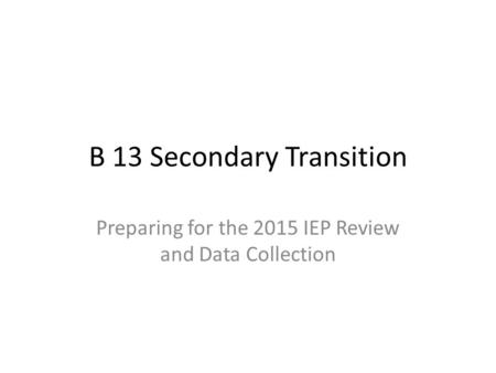 B 13 Secondary Transition Preparing for the 2015 IEP Review and Data Collection.