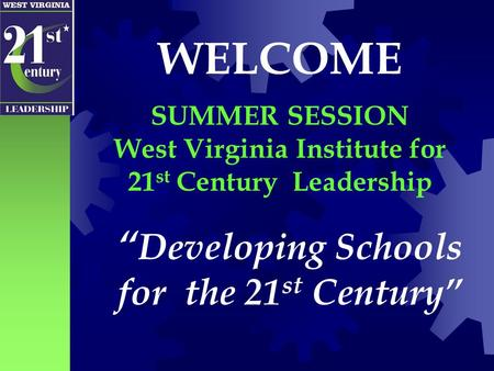 """ Developing Schools for the 21 st <strong>Century</strong>"" WELCOME SUMMER SESSION West Virginia Institute for 21 st <strong>Century</strong> Leadership."