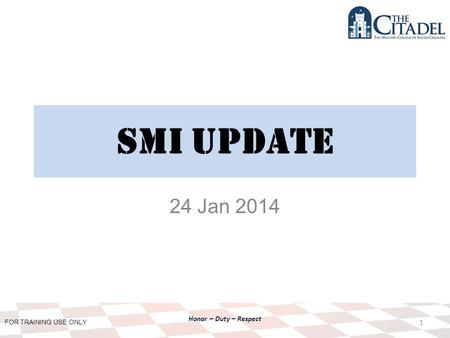 FOR TRAINING USE ONLY Honor – Duty – Respect SMI Update 24 Jan 2014 1.