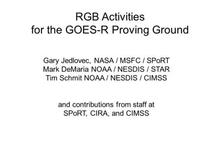 RGB Activities for the GOES-R Proving Ground Gary Jedlovec, NASA / MSFC / SPoRT Mark DeMaria NOAA / NESDIS / STAR Tim Schmit NOAA / NESDIS / CIMSS and.