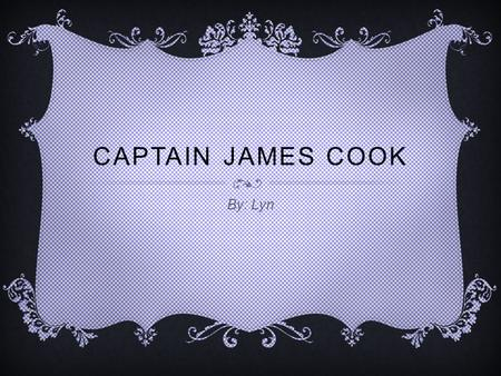 CAPTAIN JAMES COOK By: Lyn. JAMES COOK PICTURE FUN FACTS -- he was killed when he got stabbed and clubbed on the head. -- he was an 18 th century explorer.