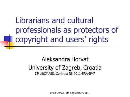 IP LibCMASS, 5th September 2011 Librarians and cultural professionals as protectors of copyright and users' rights Aleksandra Horvat University of Zagreb,