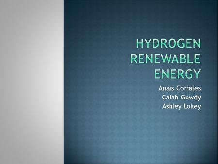 Anais Corrales Calah Gowdy Ashley Lokey.  A hydrogen fuel cell is the source of power for hydrogen renewable energy.  The fuel cell stores it until.