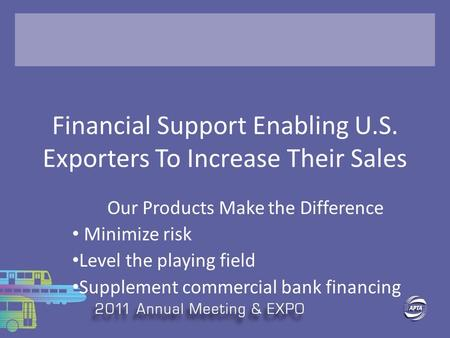 Financial Support Enabling U.S. Exporters To Increase Their Sales Our Products Make the Difference Minimize risk Level the playing field Supplement commercial.