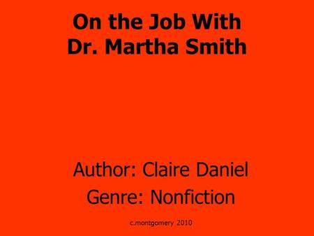 On the Job With Dr. Martha Smith Author: Claire Daniel Genre: Nonfiction c.montgomery 2010.