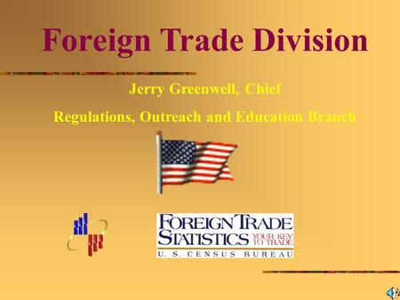 Foreign Trade Division Jerry Greenwell, Chief Regulations, Outreach and Education Branch.