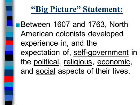 """Big Picture"" Statement: ■Between 1607 and 1763, North American colonists developed experience in, and the expectation of, self-government in the political,"