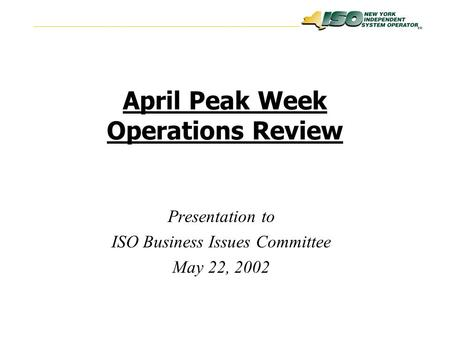 SM April Peak Week Operations Review Presentation to ISO Business Issues Committee May 22, 2002.
