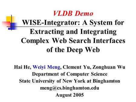 VLDB Demo WISE-Integrator: A System for Extracting and Integrating Complex Web Search Interfaces of the Deep Web Hai He, Weiyi Meng, Clement Yu, Zonghuan.