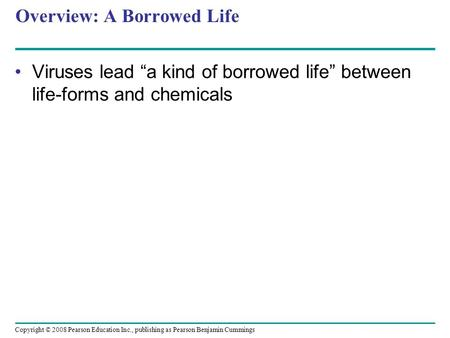 "Copyright © 2008 Pearson Education Inc., publishing as Pearson Benjamin Cummings Overview: A Borrowed Life Viruses lead ""a kind of borrowed life"" between."