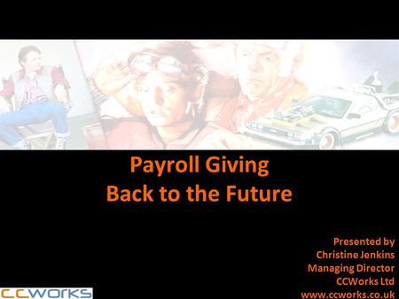 Payroll Giving Back to the Future Presented by Christine Jenkins Managing Director CCWorks Ltd www.ccworks.co.uk.
