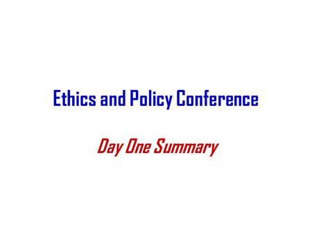 Ethics and Policy Conference Day One Summary. Goals of the Meeting Educate people about the status of various protocol decisions Define areas where we.