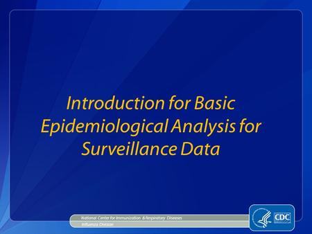 Introduction for Basic Epidemiological Analysis for Surveillance Data National Center for Immunization & Respiratory Diseases Influenza Division.