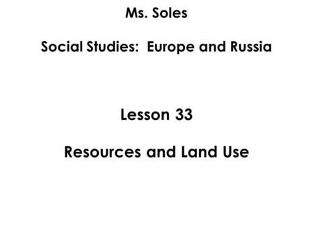 Ms. Soles Social Studies: Europe and Russia Lesson 33 Resources and Land Use.