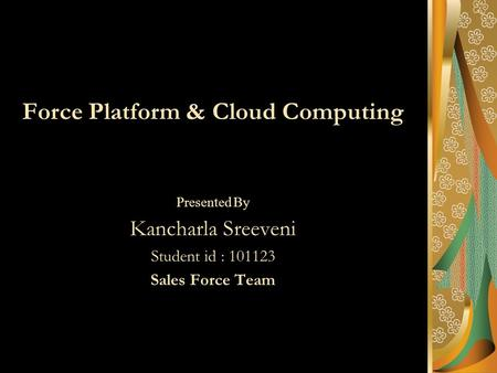 Force Platform & Cloud Computing Presented By Kancharla Sreeveni Student id : 101123 Sales Force Team.