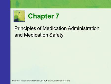 Principles of Medication Administration and Medication Safety Chapter 7 Mosby items and derived items © 2010, 2007, 2004 by Mosby, Inc., an affiliate of.