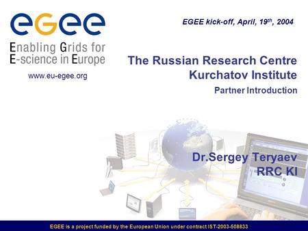 EGEE is a project funded by the European Union under contract IST-2003-508833 The Russian Research Centre Kurchatov Institute Partner Introduction Dr.Sergey.