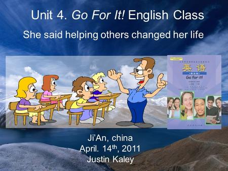 Ji'An, china April. 14 th, 2011 Justin Kaley Unit 4. Go For It! English Class She said helping others changed her life.