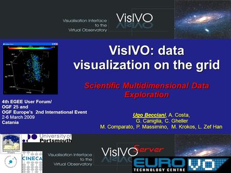 VisIVO: data visualization on the grid Scientific Multidimensional Data Exploration 4th EGEE User Forum/ OGF 25 and OGF Europe's 2nd International Event.