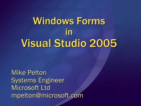 Windows Forms in Visual Studio 2005 Mike Pelton Systems Engineer Microsoft Ltd