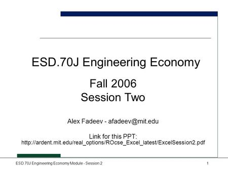 ESD.70J Engineering Economy Module - Session 21 ESD.70J Engineering Economy Fall 2006 Session Two Alex Fadeev - Link for this PPT: