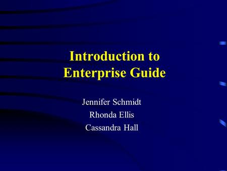 Introduction to Enterprise Guide Jennifer Schmidt Rhonda Ellis Cassandra Hall.
