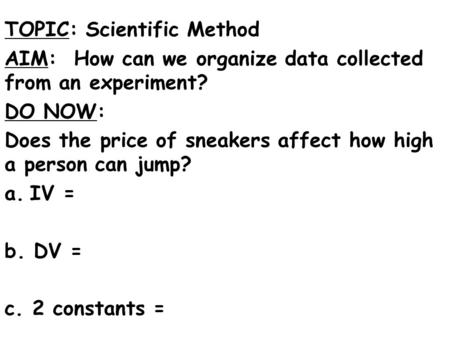 TOPIC: Scientific Method AIM: How can we organize data collected from an experiment? DO NOW: Does the price of sneakers affect how high a person can jump?