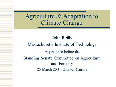 Agriculture & Adaptation to Climate Change John Reilly Massachusetts Institute of Technology Appearance before the Standing Senate Committee on Agriculture.