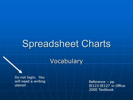Spreadsheet Charts Vocabulary Reference – pp. IE123-IE127 in Office 2000 Textbook Do not login. You will need a writing utensil.