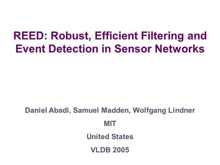 REED: Robust, Efficient Filtering and Event Detection in Sensor Networks Daniel Abadi, Samuel Madden, Wolfgang Lindner MIT United States VLDB 2005.