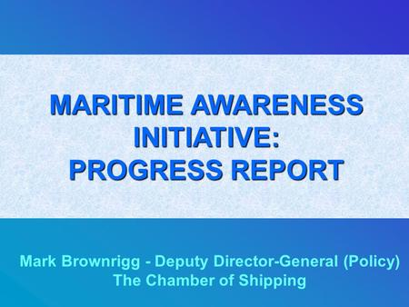 MARITIME AWARENESS INITIATIVE: PROGRESS REPORT Mark Brownrigg - Deputy Director-General (Policy) The Chamber of Shipping.