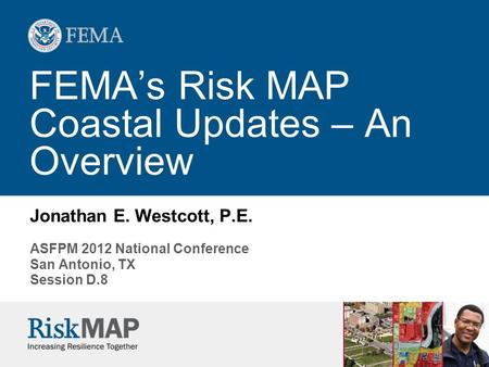 FEMA's Risk MAP Coastal Updates – An Overview Jonathan E. Westcott, P.E. ASFPM 2012 National Conference San Antonio, TX Session D.8.