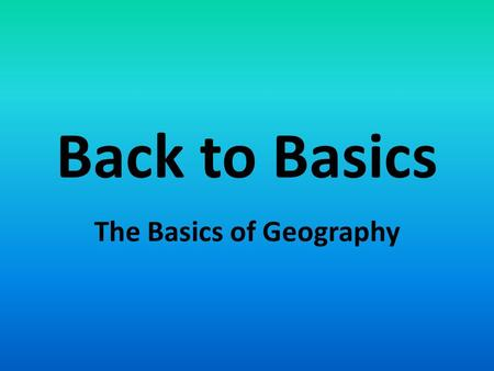 Back to Basics The Basics of Geography. What does that mean? Continent – large landmass bigger than an island. Country - A region, territory, or large.
