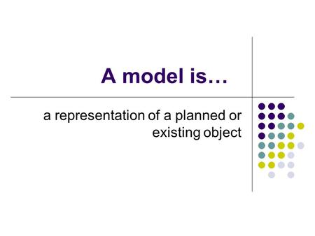 A model is… a representation of a planned or existing object.