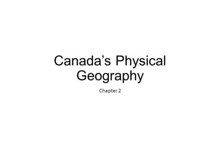 Canada's Physical Geography Chapter 2. Canada's Physical Geography Canada's geography has a huge effect on Canadians' sense of identity.