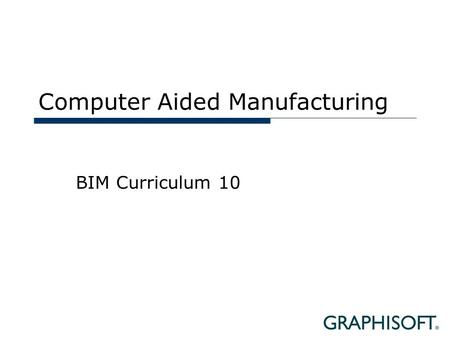 Computer Aided Manufacturing BIM Curriculum 10. Topics  Definitions  CAM in the AEC Industry  CAM Workflow with BIM  Case Studies.