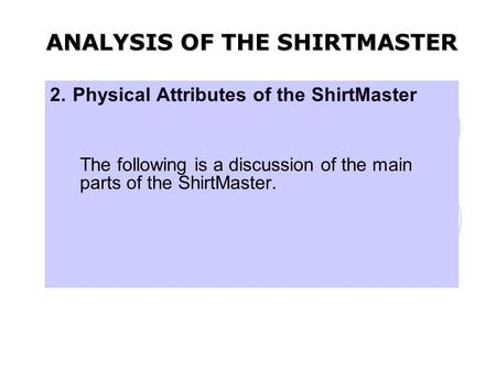 2. Physical Attributes of the ShirtMaster The following is a discussion of the main parts of the ShirtMaster. ANALYSIS OF THE SHIRTMASTER.