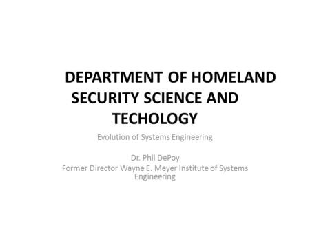 DEPARTMENT OF HOMELAND SECURITY SCIENCE AND TECHOLOGY Evolution of Systems Engineering Dr. Phil DePoy Former Director Wayne E. Meyer Institute of Systems.