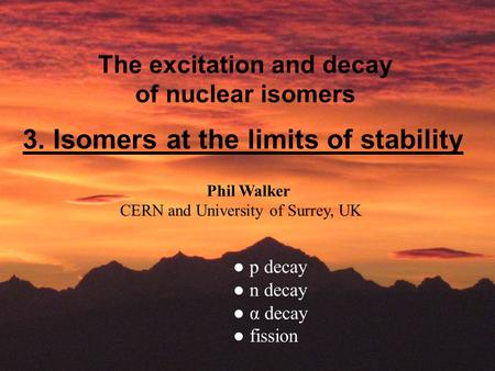 The excitation and decay of nuclear isomers Phil Walker CERN and University of Surrey, UK 3. Isomers at the limits of stability ● p decay ● n decay ● α.