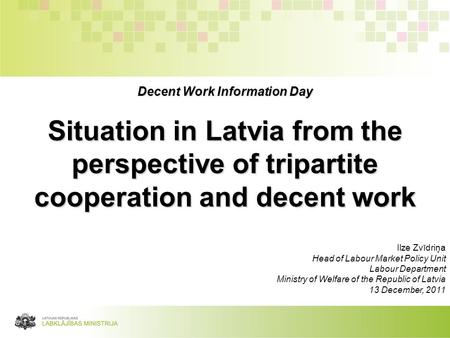 Decent Work Information Day Situation in Latvia from the perspective of tripartite cooperation and decent work Ilze Zvīdriņa Head of Labour Market Policy.