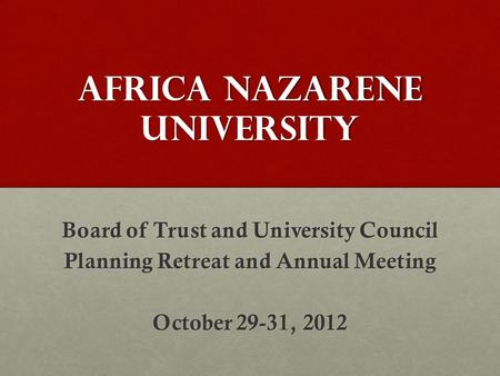 Africa nazarene university Board of Trust and University Council Planning Retreat and Annual Meeting October 29-31, 2012.