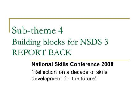 "Sub-theme 4 Building blocks for NSDS 3 REPORT BACK National Skills Conference 2008 ""Reflection on a decade of skills development for the future"":"