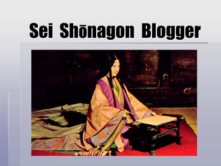 Sei Shnagon Blogger Sei Sh ō nagon Blogger. What is an Author? Locating the author as an individual  Author as outside and preceding the text  The source.