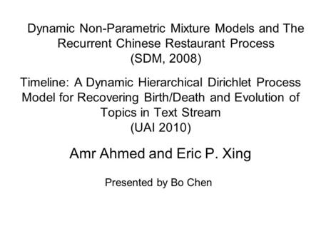 Timeline: A Dynamic Hierarchical Dirichlet Process Model for Recovering Birth/Death and Evolution of Topics in Text Stream (UAI 2010) Amr Ahmed and Eric.