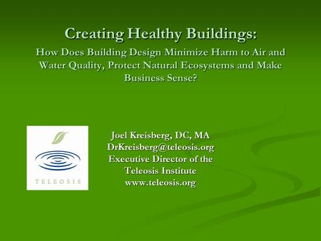 Joel Kreisberg, DC, MA Executive Director of the Teleosis Institute  Creating Healthy Buildings: How Does Building.