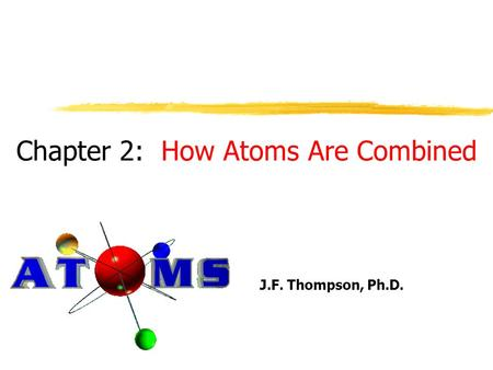 Chapter 2: How Atoms Are Combined J.F. Thompson, Ph.D.